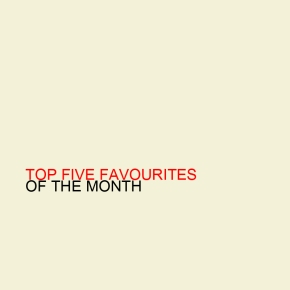 Top Five Favourites Of The Month – April 2013